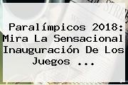 <b>Paralímpicos 2018</b>: Mira La Sensacional Inauguración De Los Juegos ...
