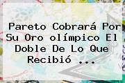Pareto Cobrará Por Su Oro <b>olímpico</b> El Doble De Lo Que Recibió ...