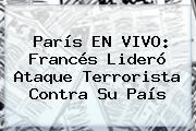 <b>París</b> EN VIVO: Francés Lideró Ataque Terrorista Contra Su País