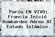 <b>París</b> EN VIVO: Francia Inició Bombardeo Aéreo Al Estado Islámico