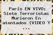 París EN VIVO: Siete Terroristas Murieron En <b>atentados</b> (VIDEO Y <b>...</b>