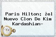 Paris Hilton: ¿el Nuevo Clon De <b>Kim Kardashian</b>?