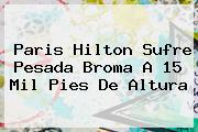 <b>Paris Hilton</b> Sufre Pesada Broma A 15 Mil Pies De Altura