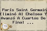 <b>París Saint Germain</b> Eliminó Al <b>Chelsea</b> Y Avanzó A Cuartos De Final <b>...</b>