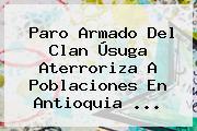 <b>Paro Armado</b> Del Clan Úsuga Aterroriza A Poblaciones En Antioquia <b>...</b>