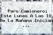 <b>Paro Camionero</b>: Este Lunes A Las 10 De La Mañana Inician ...