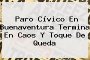 Paro Cívico En <b>Buenaventura</b> Termina En Caos Y Toque De Queda