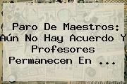 <b>Paro</b> De Maestros: Aún No Hay Acuerdo Y Profesores Permanecen En ...