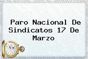 <b>Paro Nacional</b> De Sindicatos <b>17 De Marzo</b>