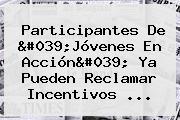 Participantes De &#039;<b>Jóvenes En Acción</b>&#039; Ya Pueden Reclamar Incentivos ...