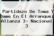 Partidazo De Toma Y Dame En El Arranque: Alianza 3- <b>Nacional</b> 3
