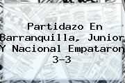 Partidazo En <b>Barranquilla</b>, <b>Junior</b> Y Nacional Empataron 3-3
