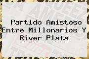 Partido Amistoso Entre <b>Millonarios</b> Y River Plata