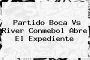 Partido <b>Boca Vs River</b> Conmebol Abre El Expediente