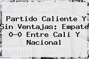 Partido Caliente Y Sin Ventajas: Empate 0-0 Entre Cali Y <b>Nacional</b>