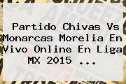 Partido <b>Chivas Vs Monarcas</b> Morelia En Vivo Online En Liga MX 2015 <b>...</b>