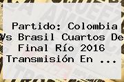<b>Partido</b>: <b>Colombia</b> Vs Brasil Cuartos De Final Río 2016 Transmisión En ...