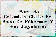 Partido <b>Colombia</b>-<b>Chile</b> En Boca De Pékerman Y Sus Jugadores