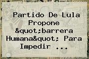 "Partido De <b>Lula</b> Propone ""barrera Humana"" Para Impedir ..."