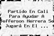 Partido En Cali Para Ayudar A <b>Jefferson Herrera</b> Se Jugará En El <b>...</b>