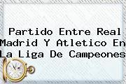 Partido Entre <b>Real Madrid</b> Y Atletico En La Liga De Campeones