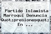<b>Partido</b> Islamista Marroquí Denuncia Quot;presionesquot; En ...
