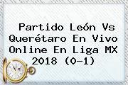 Partido <b>León Vs Querétaro</b> En Vivo Online En Liga MX 2018 (0-1)