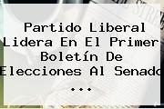 Partido Liberal Lidera En El Primer Boletín De Elecciones Al <b>Senado</b> ...