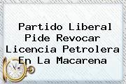 <b>Partido Liberal</b> Pide Revocar Licencia Petrolera En La Macarena