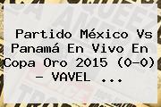 Partido <b>México Vs Panamá</b> En Vivo En Copa Oro 2015 (0-0) - VAVEL <b>...</b>