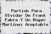 Partido Para Olvidar De Frank Fabra Y Un <b>Roger Martínez</b> Aceptable