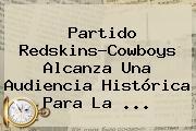 Partido Redskins-Cowboys Alcanza Una Audiencia Histórica Para La ...