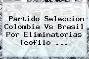 Partido Seleccion <b>Colombia Vs Brasil</b> Por Eliminatorias Teofilo ...