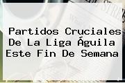 Partidos Cruciales De La <b>Liga Águila</b> Este Fin De Semana