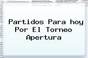 <b>Partidos</b> Para <b>hoy</b> Por El Torneo Apertura