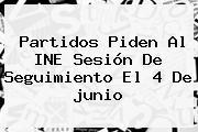 Partidos Piden Al INE Sesión De Seguimiento El 4 De <b>junio</b>