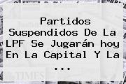 <b>Partidos</b> Suspendidos De La LPF Se Jugarán <b>hoy</b> En La Capital Y La <b>...</b>