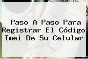 Paso A Paso Para Registrar El Código <b>Imei</b> De Su Celular