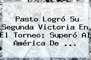 Pasto Logró Su Segunda Victoria En El Torneo: Superó Al <b>América De</b> ...