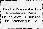 Pasto Presenta Dos Novedades Para Enfrentar A <b>Junior</b> En <b>Barranquilla</b>