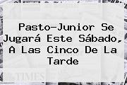 Pasto-<b>Junior</b> Se Jugará Este Sábado, A Las Cinco De La Tarde