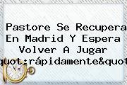 """Pastore Se Recupera En Madrid Y Espera Volver A Jugar """"rápidamente"""""""