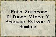<b>Pato Zambrano</b> Difunde Video Y Presume Salvar A Hombre