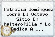 Patricia Domínguez Logra El Octavo Sitio En <b>halterofilia</b> Y Lo Dedica A ...