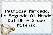 <b>Patricia Mercado</b>, La Segunda Al Mando Del DF - Grupo Milenio