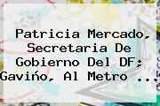 <b>Patricia Mercado</b>, Secretaria De Gobierno Del DF; Gaviño, Al Metro <b>...</b>