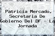 <b>Patricia Mercado</b>, Secretaria De Gobierno Del DF - La Jornada