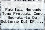 <b>Patricia Mercado</b> Toma Protesta Como Secretaria De Gobierno Del DF <b>...</b>