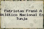 Patriotas Frenó A <b>Atlético Nacional</b> En Tunja