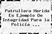 Patrullera Herida Es Ejemplo De Integridad Para <b>la Policía</b> ...